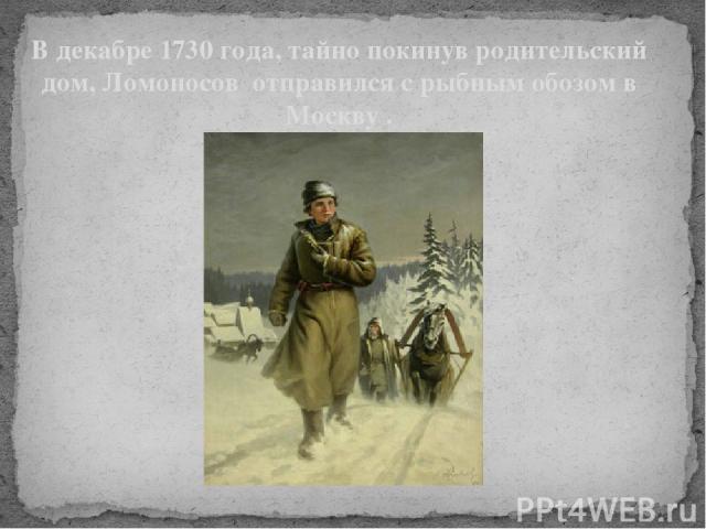 """В декабре 1730 года, тайно покинув родительский дом, Ломоносов отправился с рыбным обозом в Москву . Страсть к знаниям, проблемы в семье заставили молодого Ломоносова принять решение оставить родной дом и отправиться в Москву для того, чтобы """"поступ…"""
