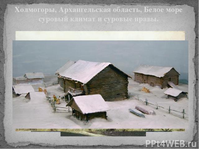 Холмогоры, Архангельская область, Белое море суровый климат и суровые нравы. Холмогоры, Архангельская область суровый климат и суровые нравы. Воспитание в крестьянских семьях было очень строгим. Малейший шум и непослушание детей карались. За столом …