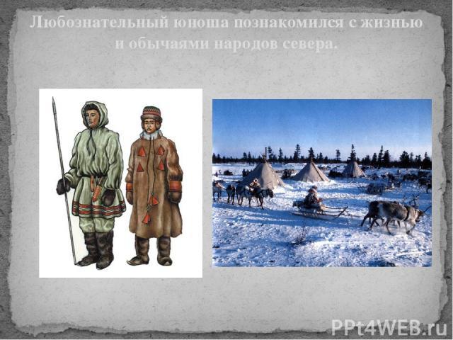 Любознательный юноша познакомился с жизнью и обычаями народов севера. Любознательный юноша познакомился с жизнью и обычаями народов севера. В последствии, возглавив географический департамент Академии наук, Ломоносов организовал экспедицию в Арктику.