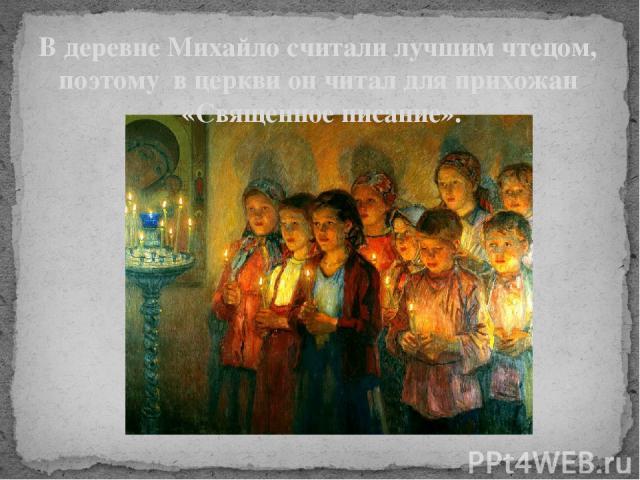 В деревне Михайло считали лучшим чтецом, поэтому в церкви он читал для прихожан «Священное писание». В деревне его считали лучшим чтецом, поэтому в церкви он читал для прихожан «Священное писание».
