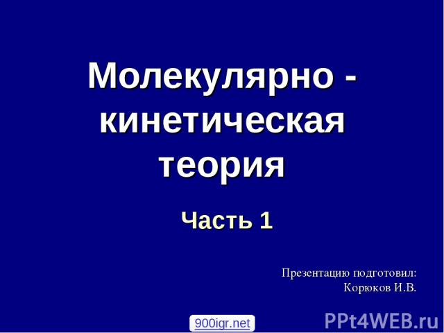 Молекулярно - кинетическая теория Часть 1 Презентацию подготовил: Корюков И.В. 900igr.net