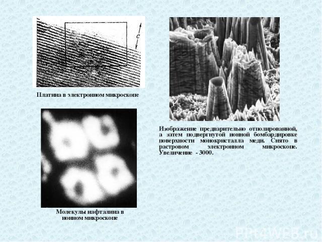 Платина в электронном микроскопе Молекулы нафталина в ионном микроскопе Изображение предварительно отполированной, а затем подвергнутой ионной бомбардировке поверхности монокристалла меди. Снято в растровом электронном микроскопе. Увеличение - 3000.