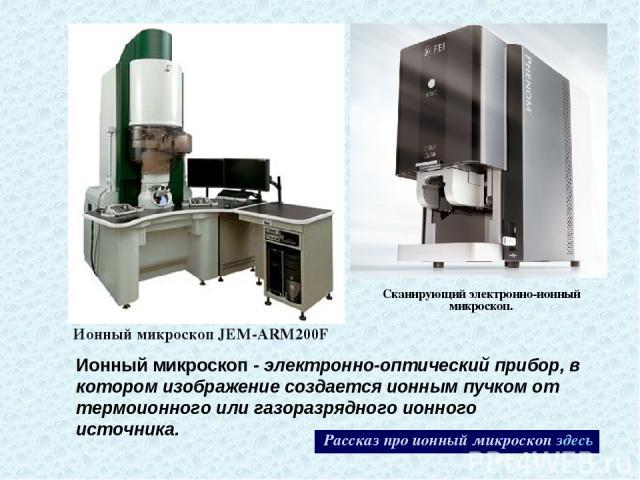 Сканирующий электронно-ионный микроскоп. Ионный микроскопJEM-ARM200F Рассказ про ионный микроскоп здесь Ионный микроскоп - электронно-оптический прибор, в котором изображение создается ионным пучком от термоионного или газоразрядного ионного источника.