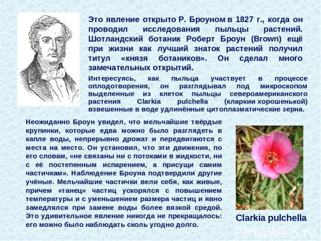 Это явление открытоР. Броуномв 1827 г., когда он проводил исследования пыльцы растений. Шотландский ботаник Роберт Броун (Brown) ещё при жизни как лучший знаток растений получил титул «князя ботаников». Он сделал много замечательных открытий. Нео…