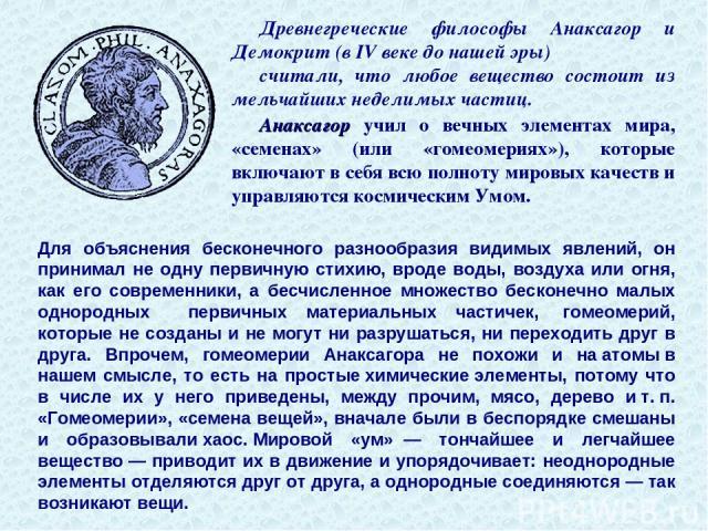 Древнегреческие философы Анаксагор и Демокрит (в IV веке до нашей эры) считали, что любое вещество состоит из мельчайших неделимых частиц. Анаксагор учил о вечных элементах мира, «семенах» (или «гомеомериях»), которые включают в себя всю полноту мир…