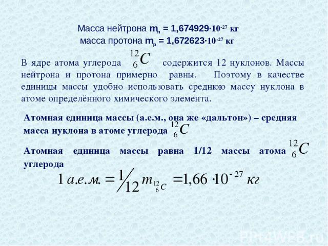 Масса нейтрона mn = 1,674929∙10-27 кг масса протона mp = 1,672623∙10-27 кг В ядре атома углерода содержится 12 нуклонов. Массы нейтрона и протона примерно равны. Поэтому в качестве единицы массы удобно использовать среднюю массу нуклона в атоме опре…