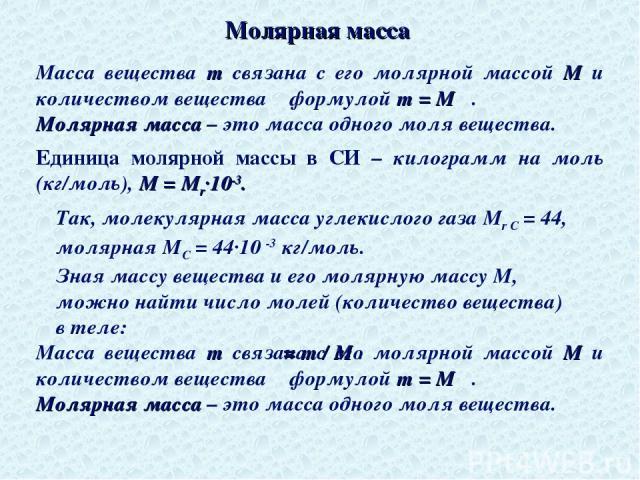 Молярная масса Масса вещества m связана с его молярной массой M и количеством вещества ν формулой m = M ν. Молярная масса – это масса одного моля вещества. Единица молярной массы в СИ – килограмм на моль (кг/моль), M = Mr∙10-3. Масса вещества m связ…