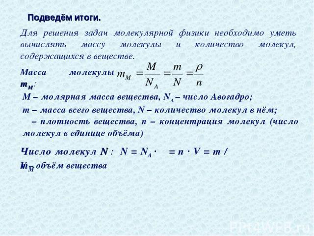 Подведём итоги. Для решения задач молекулярной физики необходимо уметь вычислять массу молекулы и количество молекул, содержащихся в веществе. Масса молекулы mМ : M – молярная масса вещества, NA – число Авогадро; m – масса всего вещества, N – количе…