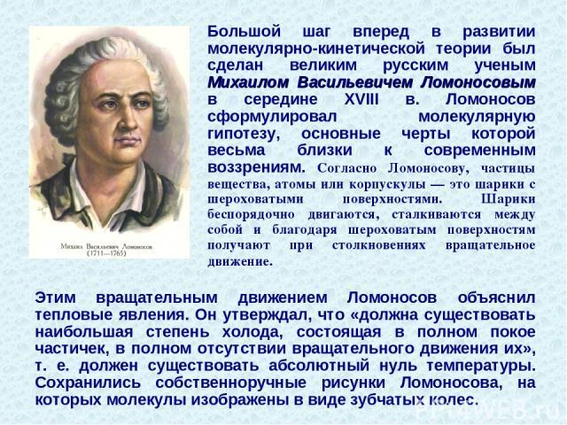 Большой шаг вперед в развитии молекулярно-кинетической теории был сделан великим русским ученым Михаилом Васильевичем Ломоносовым в середине XVIII в. Ломоносов сформулировал молекулярную гипотезу, основные черты которой весьма близки к современным в…
