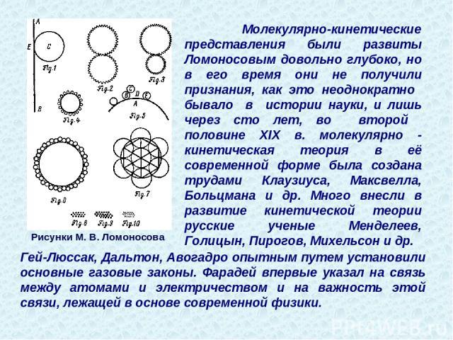 Рисунки М. В. Ломоносова Молекулярно-кинетические представления были развиты Ломоносовым довольно глубоко, но в его время они не получили признания, как это неоднократно бывало в истории науки, и лишь через сто лет, во второй половине XIX в. молекул…