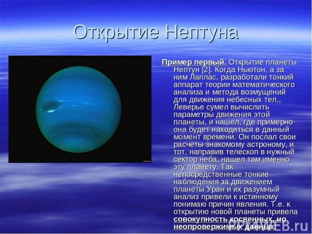 Открытие Нептуна Пример первый. Открытие планеты Нептун [2]. Когда Ньютон, а за ним Лаплас, разработали тонкий аппарат теории математического анализа и метода возмущений для движения небесных тел,, Леверье сумел вычислить параметры движения этой пла…