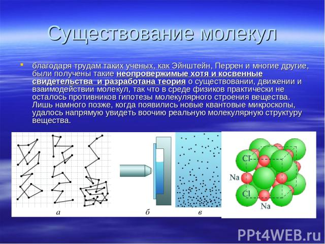 Существование молекул благодаря трудам таких ученых, как Эйнштейн, Перрен и многие другие, были получены такие неопровержимые хотя и косвенные свидетельства и разработана теория о существовании, движении и взаимодействии молекул, так что в среде физ…