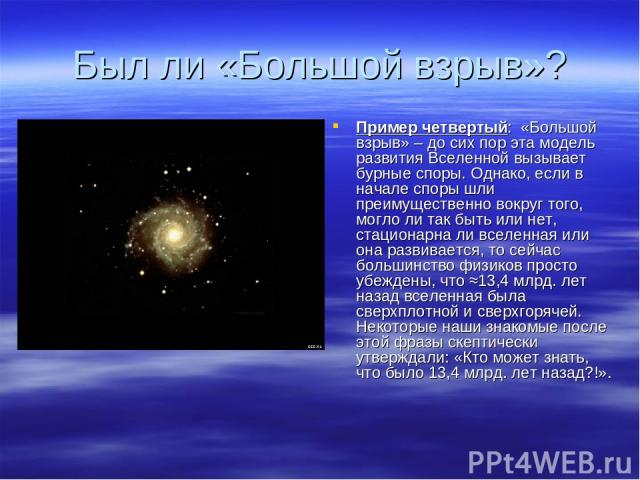 Был ли «Большой взрыв»? Пример четвертый: «Большой взрыв» – до сих пор эта модель развития Вселенной вызывает бурные споры. Однако, если в начале споры шли преимущественно вокруг того, могло ли так быть или нет, стационарна ли вселенная или она разв…