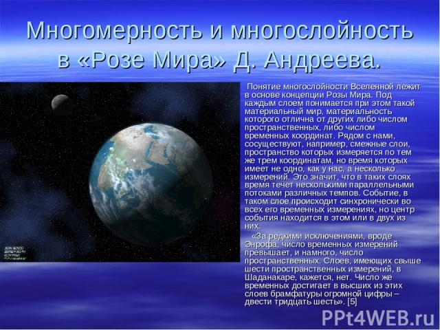 Многомерность и многослойность в «Розе Мира» Д. Андреева. Понятие многослойности Вселенной лежит в основе концепции Розы Мира. Под каждым слоем понимается при этом такой материальный мир, материальность которого отлична от других либо числом простра…