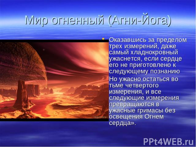 Мир огненный (Агни-Йога) Оказавшись за пределом трех измерений, даже самый хладнокровный ужаснется, если сердце его не приготовлено к следующему познанию Но ужасно остаться во тьме четвертого измерения, и все следующие измерения превращаются в ужасн…
