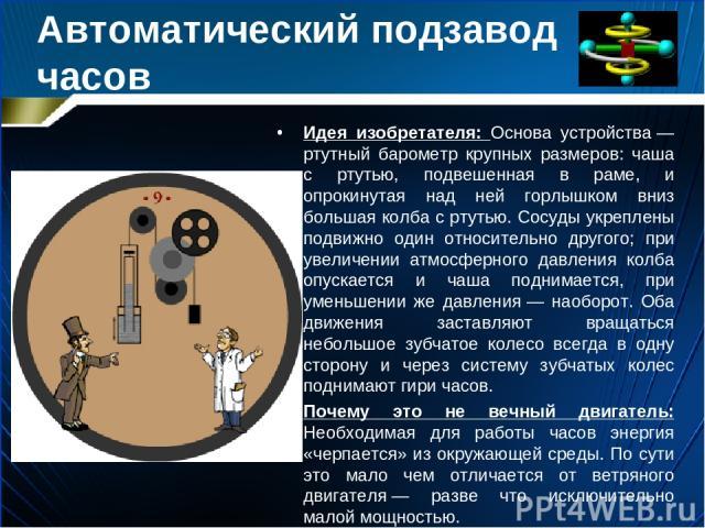 Автоматический подзавод часов Идея изобретателя: Основа устройства— ртутный барометр крупных размеров: чаша с ртутью, подвешенная в раме, и опрокинутая над ней горлышком вниз большая колба с ртутью. Сосуды укреплены подвижно один относительно друго…