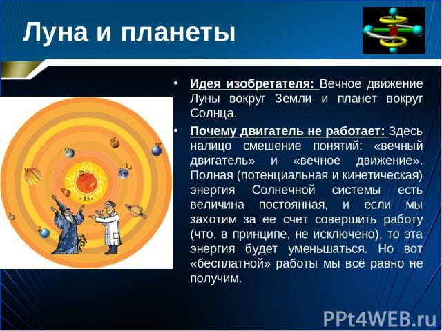 Луна и планеты Идея изобретателя: Вечное движение Луны вокруг Земли и планет вокруг Солнца. Почему двигатель не работает: Здесь налицо смешение понятий: «вечный двигатель» и «вечное движение». Полная (потенциальная и кинетическая) энергия Солнечной …