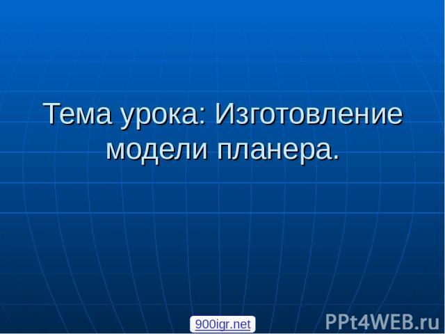 Тема урока: Изготовление модели планера. 900igr.net