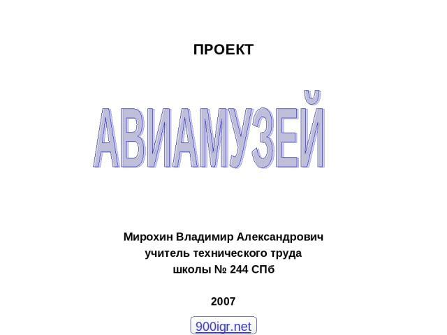 ПРОЕКТ Мирохин Владимир Александрович учитель технического труда школы № 244 СПб 2007 900igr.net