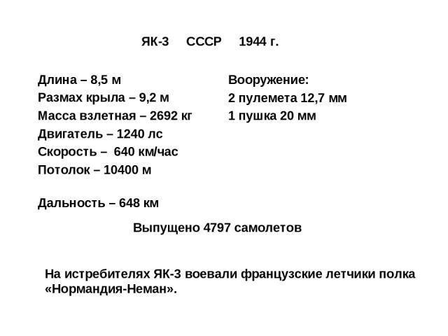 ЯК-3 СССР 1944 г. Длина – 8,5 м Размах крыла – 9,2 м Масса взлетная – 2692 кг Двигатель – 1240 лс Скорость – 640 км/час Потолок – 10400 м Дальность – 648 км На истребителях ЯК-3 воевали французские летчики полка «Нормандия-Неман». Вооружение: 2 пуле…