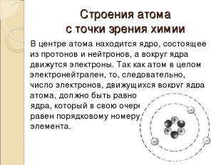 Строения атома с точки зрения химии В центре атома находится ядро, состоящее из