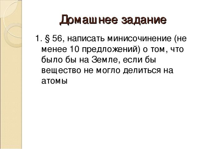 Домашнее задание 1. § 56, написать минисочинение (не менее 10 предложений) о том, что было бы на Земле, если бы вещество не могло делиться на атомы