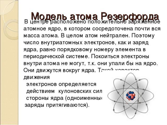 Модель атома Резерфорда В центре расположено положительно заряженное атомное ядро, в котором сосредоточена почти вся масса атома. В целом атом нейтрален. Поэтому число внутриатомных электронов, как и заряд ядра, равно порядковому номеру элемента в п…