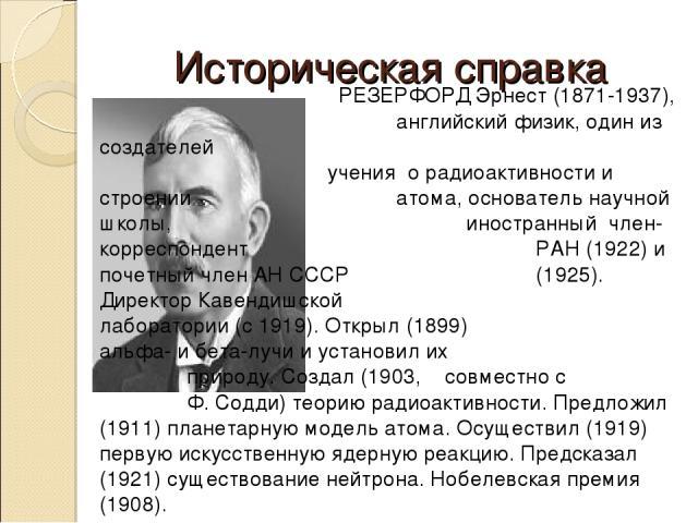 Историческая справка РЕЗЕРФОРД Эрнест (1871-1937), английский физик, один из создателей учения о радиоактивности и строении атома, основатель научной школы, иностранный член-корреспондент РАН (1922) и почетный член АН СССР (1925). Директор Кавендишс…