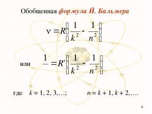 Обобщенная формула Й. Бальмера где k = 1, 2, 3,…; n = k + 1, k + 2,…. или *