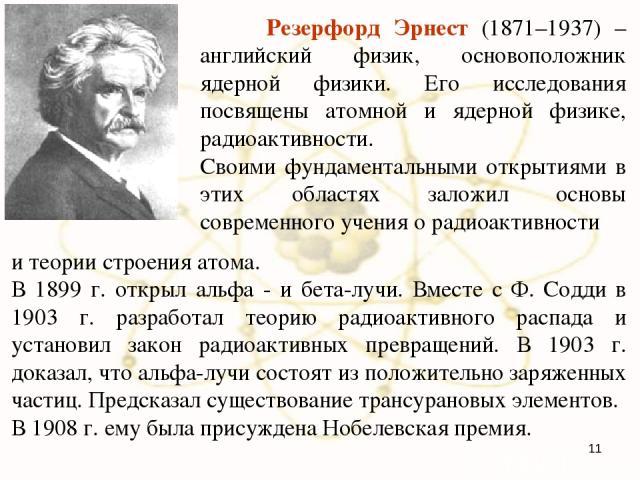 и теории строения атома. В 1899 г. открыл альфа - и бета-лучи. Вместе с Ф. Содди в 1903 г. разработал теорию радиоактивного распада и установил закон радиоактивных превращений. В 1903 г. доказал, что альфа-лучи состоят из положительно заряженных час…