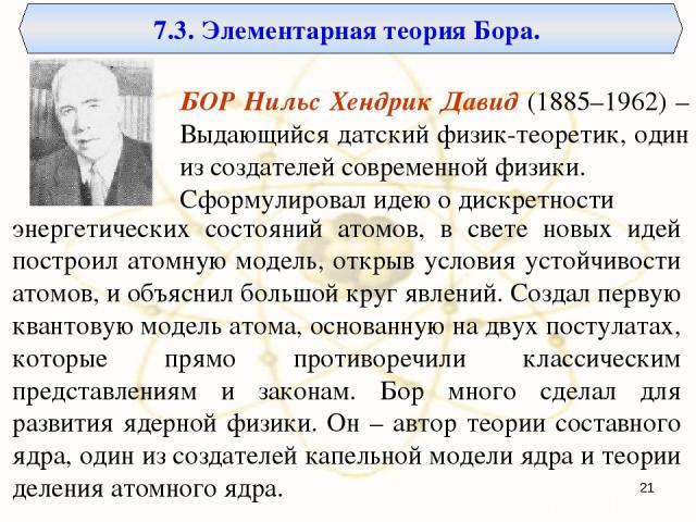 7.3. Элементарная теория Бора. БОР Нильс Хендрик Давид (1885–1962) – Выдающийся датский физик-теоретик, один из создателей современной физики. Сформулировал идею о дискретности энергетических состояний атомов, в свете новых идей построил атомную мод…