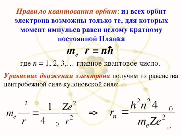Правило квантования орбит: из всех орбит электрона возможны только те, для которых момент импульса равен целому кратному постоянной Планка meυr = nħ где n = 1, 2, 3,… главное квантовое число. Уравнение движения электрона получим из равенства центроб…