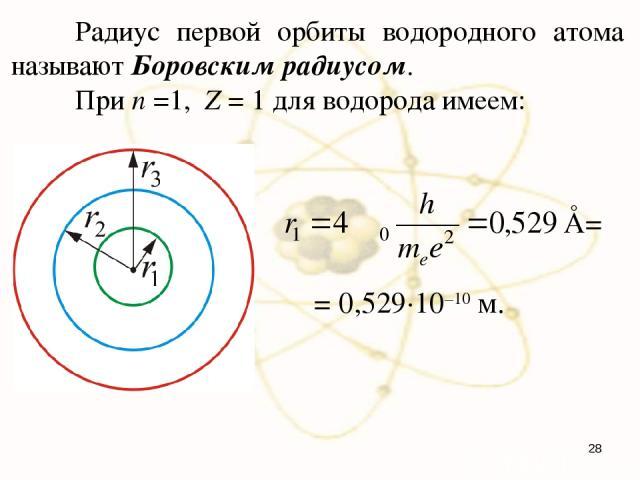Радиус первой орбиты водородного атома называют Боровским радиусом. При n =1, Z = 1 для водорода имеем: = 0,529·10–10 м. Å= *