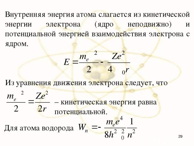 Внутренняя энергия атома слагается из кинетической энергии электрона (ядро неподвижно) и потенциальной энергией взаимодействия электрона с ядром. Из уравнения движения электрона следует, что – кинетическая энергия равна потенциальной. Для атома водорода *