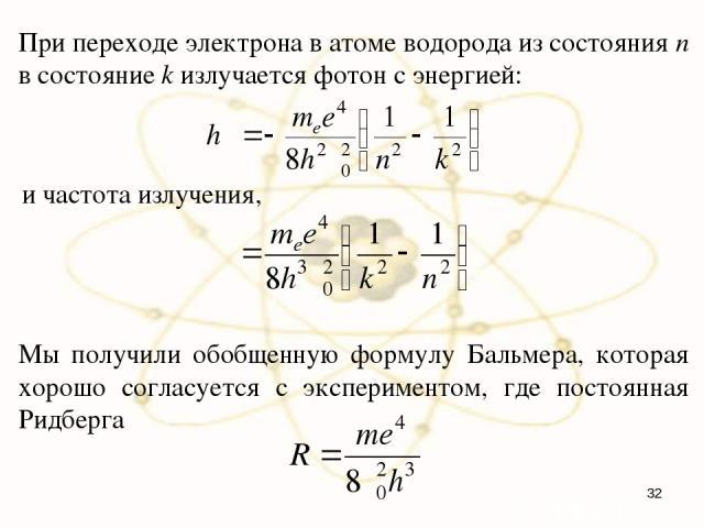 При переходе электрона в атоме водорода из состояния n в состояние k излучается фотон с энергией: и частота излучения, Мы получили обобщенную формулу Бальмера, которая хорошо согласуется с экспериментом, где постоянная Ридберга *