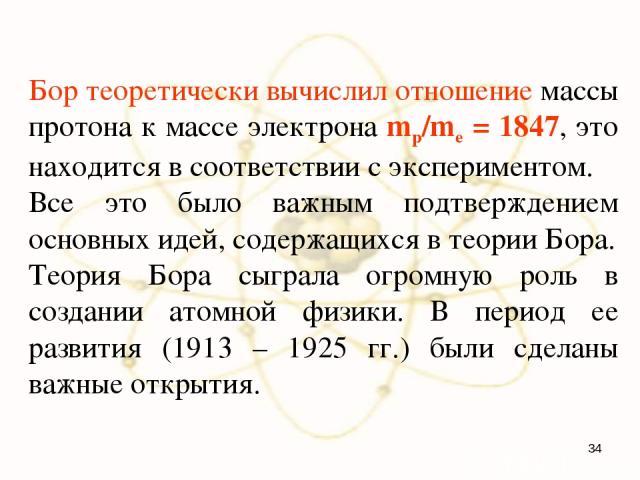 Бор теоретически вычислил отношение массы протона к массе электрона mp/me = 1847, это находится в соответствии с экспериментом. Все это было важным подтверждением основных идей, содержащихся в теории Бора. Теория Бора сыграла огромную роль в создани…
