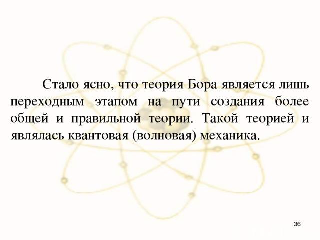 Стало ясно, что теория Бора является лишь переходным этапом на пути создания более общей и правильной теории. Такой теорией и являлась квантовая (волновая) механика. *