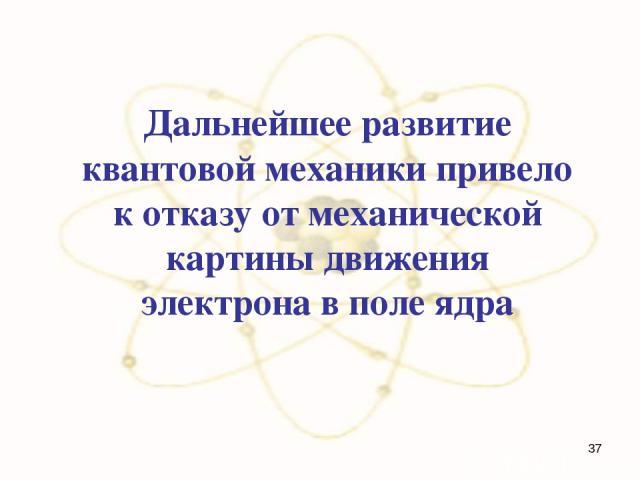 Дальнейшее развитие квантовой механики привело к отказу от механической картины движения электрона в поле ядра *