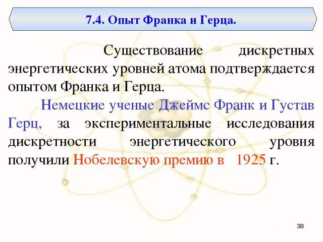 7.4. Опыт Франка и Герца. Существование дискретных энергетических уровней атома подтверждается опытом Франка и Герца. Немецкие ученые Джеймс Франк и Густав Герц, за экспериментальные исследования дискретности энергетического уровня получили Нобелевс…