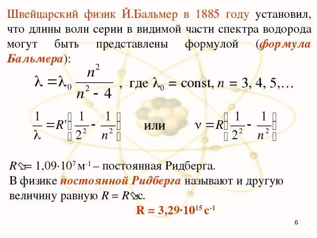 Швейцарский физик Й.Бальмер в 1885 году установил, что длины волн серии в видимой части спектра водорода могут быть представлены формулой (формула Бальмера): , где 0 = const, n = 3, 4, 5,… R = 1,09·107 м-1 – постоянная Ридберга. В физике постоянной …
