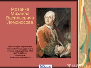 Ломоносов - художник Мозаика Михаила Васильевича Ломоносова Презентацию подготов