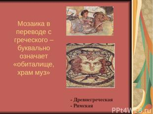 - - Древнегреческая - Римская Мозаика в переводе с греческого – буквально означа