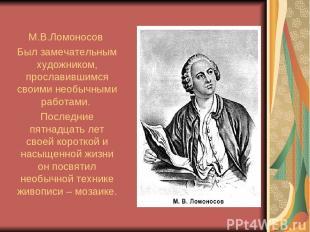 М.В.Ломоносов Был замечательным художником, прославившимся своими необычными раб