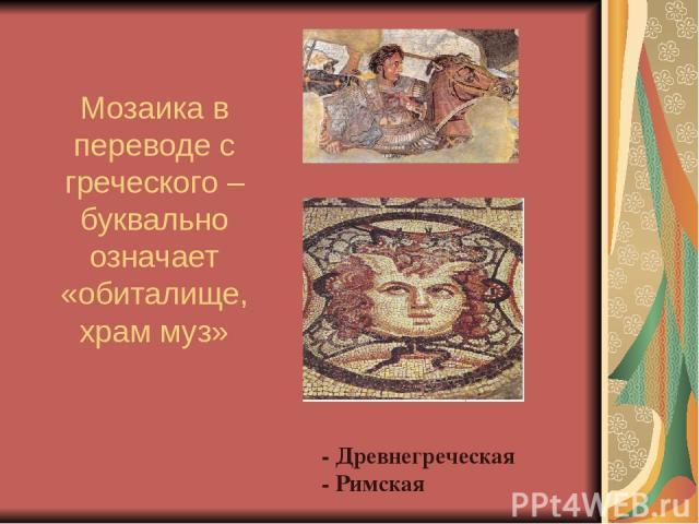 - - Древнегреческая - Римская Мозаика в переводе с греческого – буквально означает «обиталище, храм муз»