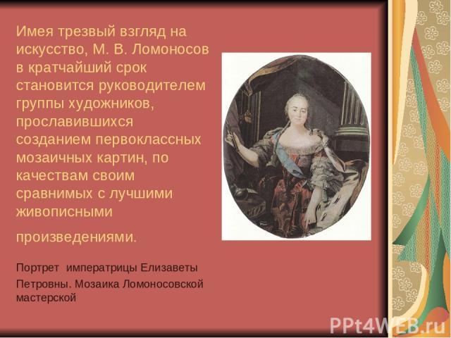 Имея трезвый взгляд на искусство, М. В. Ломоносов в кратчайший срок становится руководителем группы художников, прославившихся созданием первоклассных мозаичных картин, по качествам своим сравнимых с лучшими живописными произведениями. Портрет импер…