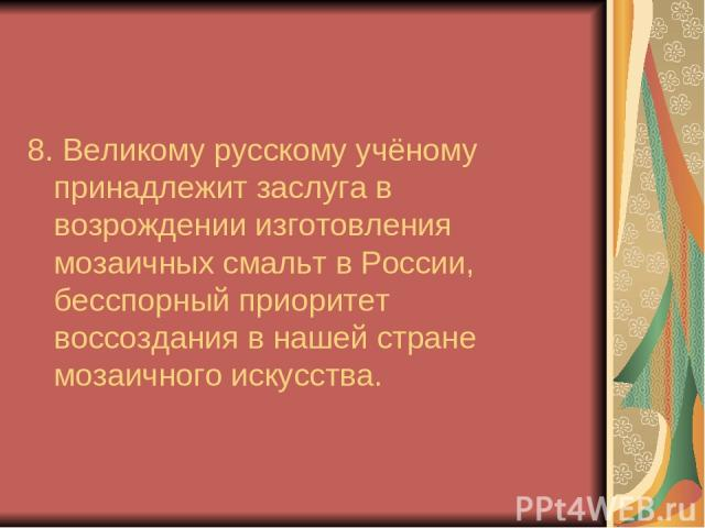 8. Великому русскому учёному принадлежит заслуга в возрождении изготовления мозаичных смальт в России, бесспорный приоритет воссоздания в нашей стране мозаичного искусства.