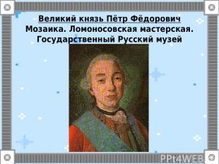 Великий князь Пётр Фёдорович Мозаика. Ломоносовская мастерская. Государственный