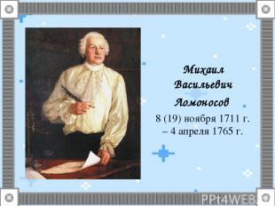 Михаил Васильевич Ломоносов 8 (19) ноября 1711 г. – 4 апреля 1765 г.