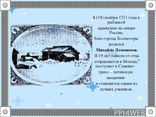 8 (19) ноября 1711 года в рыбацкой деревушке на севере России, близ города Холмогоры родился Михайло Ломоносов. В 19 лет тайком от отца отправляется в Москву, поступает в Славяно – греко – латинскую академию и становится одним из лучших учеников.