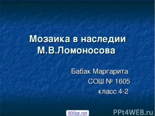 Мозаика в наследии М.В.Ломоносова Бабак Маргарита СОШ № 1605 класс 4-2 900igr.ne